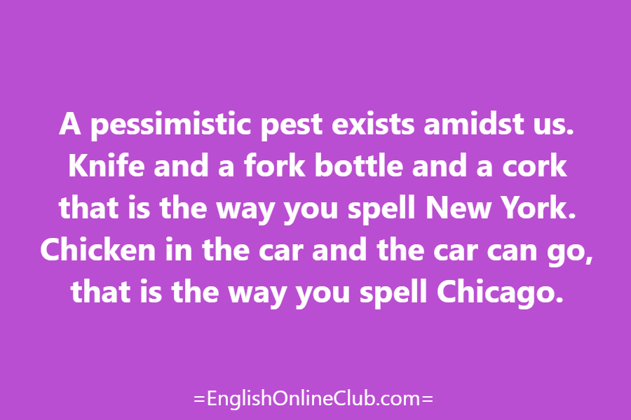 английская скороговорка - как перевести A pessimistic pest exists amidst us. Knife and a fork bottle and a cork that is the way you spell New York. Chicken in the car and the car can go, that is the way you spell Chicago. перевод english tongue twister